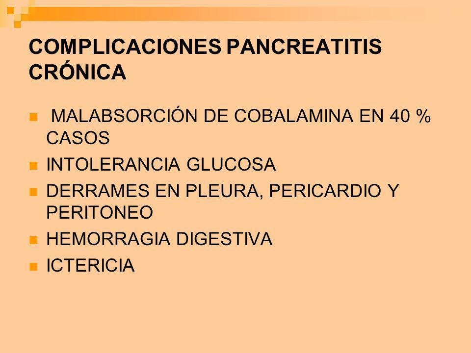 COMPLICACIONES PANCREATITIS CRÓNICA MALABSORCIÓN DE COBALAMINA EN 40 % CASOS INTOLERANCIA GLUCOSA DERRAMES EN PLEURA, PERICARDIO Y PERITONEO HEMORRAGI