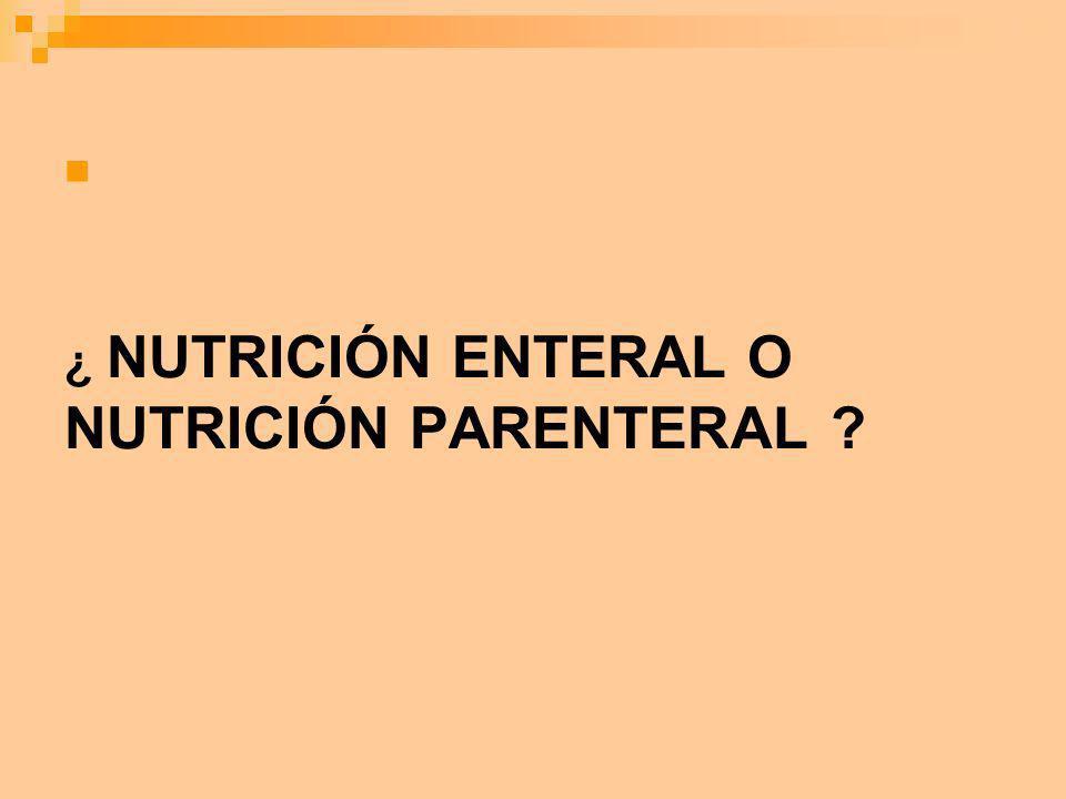 ¿ NUTRICIÓN ENTERAL O NUTRICIÓN PARENTERAL ?