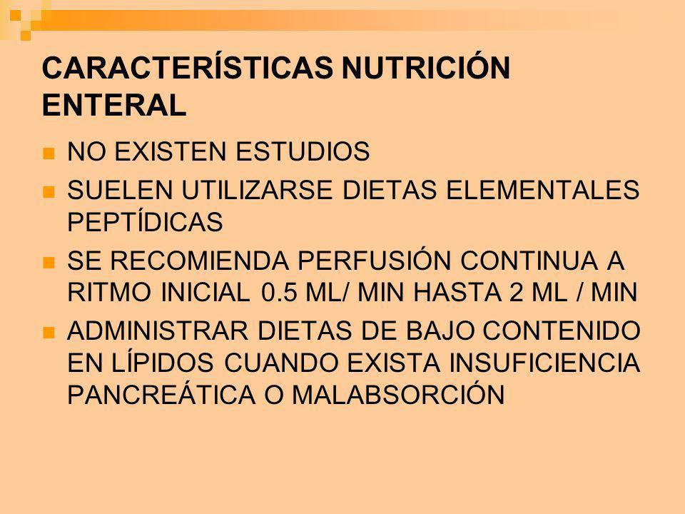 CARACTERÍSTICAS NUTRICIÓN ENTERAL NO EXISTEN ESTUDIOS SUELEN UTILIZARSE DIETAS ELEMENTALES PEPTÍDICAS SE RECOMIENDA PERFUSIÓN CONTINUA A RITMO INICIAL