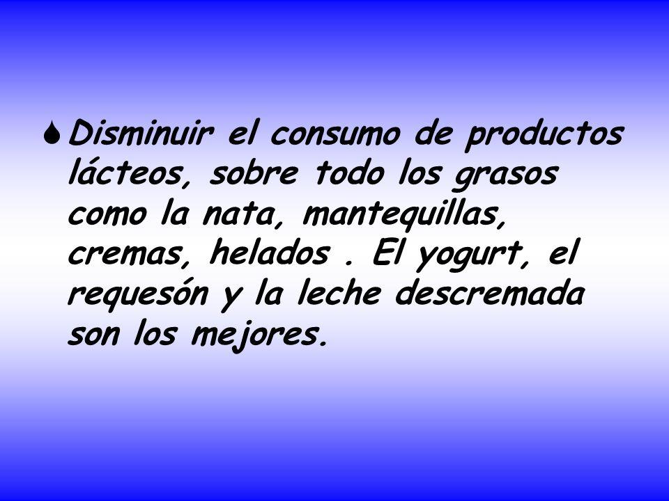 Disminuir el consumo de productos lácteos, sobre todo los grasos como la nata, mantequillas, cremas, helados. El yogurt, el requesón y la leche descre