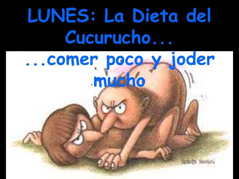 LUNES: La Dieta del Cucurucho......comer poco y joder mucho