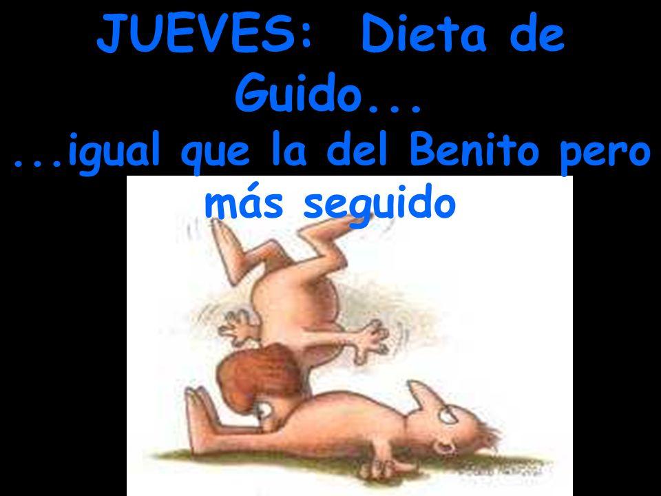 JUEVES: Dieta de Guido......igual que la del Benito pero más seguido