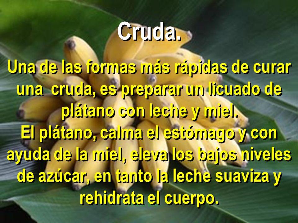Cruda. Una de las formas más rápidas de curar una cruda, es preparar un licuado de plátano con leche y miel. El plátano, calma el estómago y con ayuda