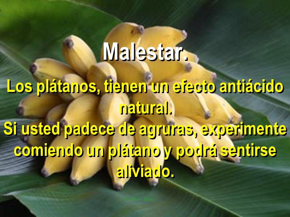 Malestar. Los plátanos, tienen un efecto antiácido natural. Si usted padece de agruras, experimente comiendo un plátano y podrá sentirse aliviado.