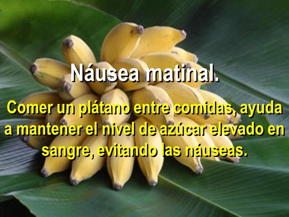 Náusea matinal. Comer un plátano entre comidas, ayuda a mantener el nivel de azúcar elevado en sangre, evitando las náuseas.