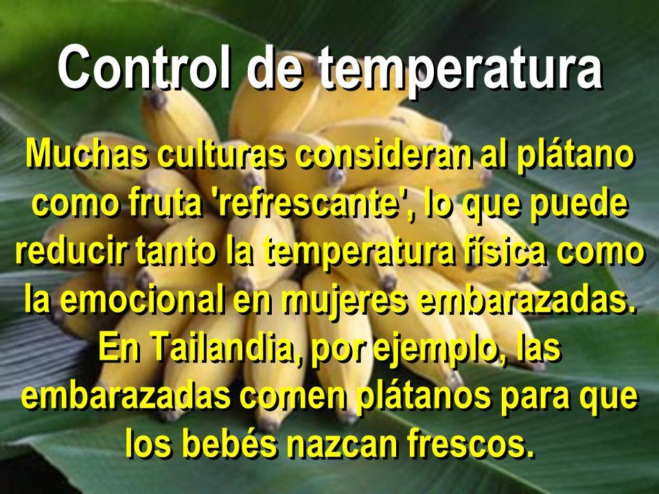 Control de temperatura Muchas culturas consideran al plátano como fruta 'refrescante', lo que puede reducir tanto la temperatura física como la emocio