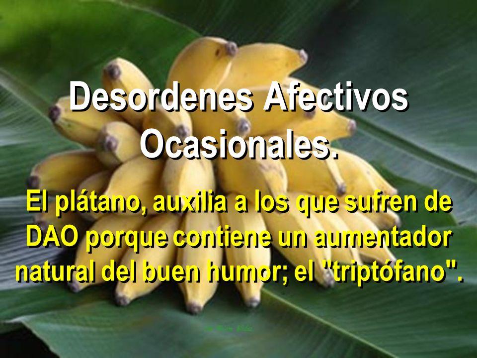 Desordenes Afectivos Ocasionales. El plátano, auxilia a los que sufren de DAO porque contiene un aumentador natural del buen humor; el