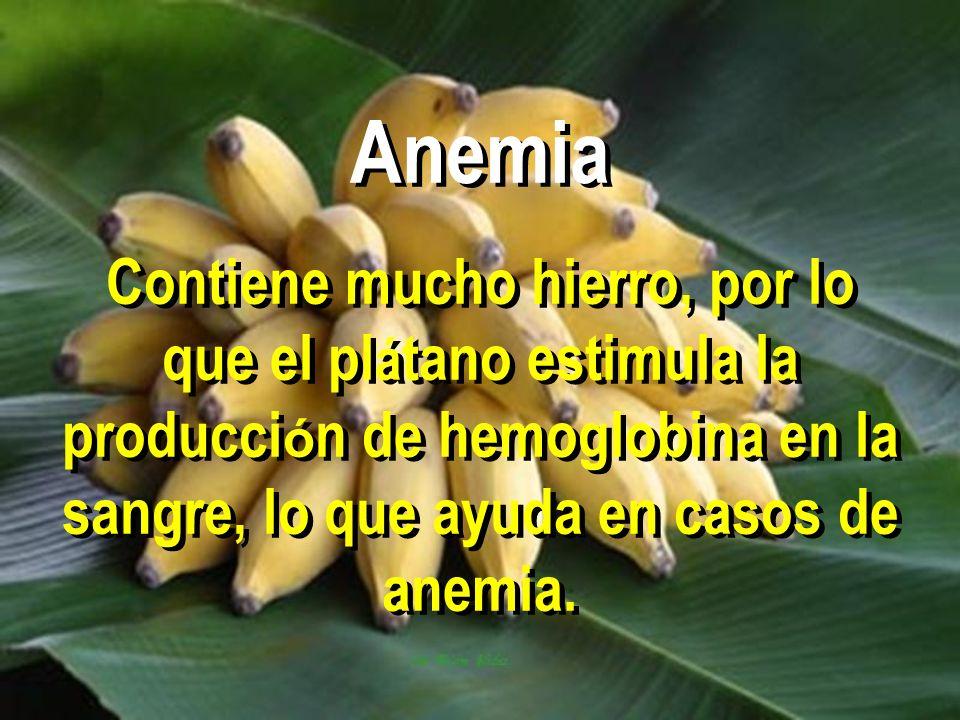 Anemia Contiene mucho hierro, por lo que el pl á tano estimula la producci ó n de hemoglobina en la sangre, lo que ayuda en casos de anemia.