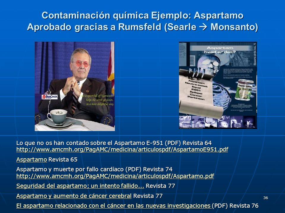 36 Contaminación química Ejemplo: Aspartamo Aprobado gracias a Rumsfeld (Searle Monsanto) Lo que no os han contado sobre el Aspartamo E-951 (PDF) Revi