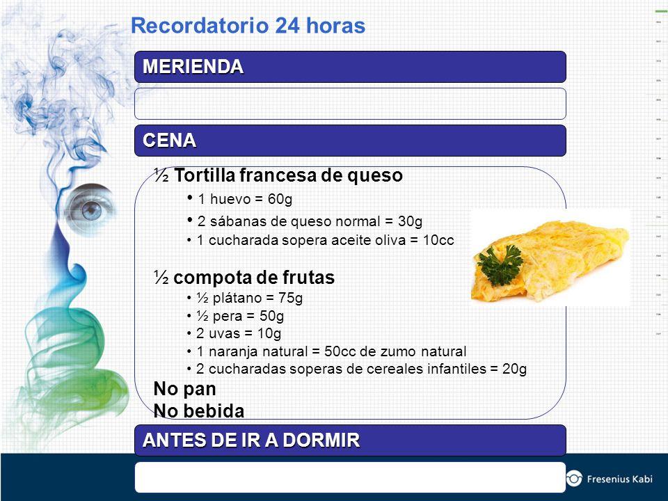 MERIENDA CENA ½ Tortilla francesa de queso 1 huevo = 60g 2 sábanas de queso normal = 30g 1 cucharada sopera aceite oliva = 10cc ½ compota de frutas ½ plátano = 75g ½ pera = 50g 2 uvas = 10g 1 naranja natural = 50cc de zumo natural 2 cucharadas soperas de cereales infantiles = 20g No pan No bebida Recordatorio 24 horas ANTES DE IR A DORMIR