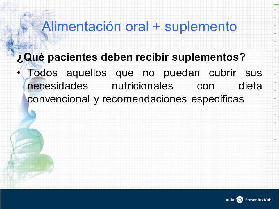 Alimentación oral + suplemento ¿Qué pacientes deben recibir suplementos? Todos aquellos que no puedan cubrir sus necesidades nutricionales con dieta c