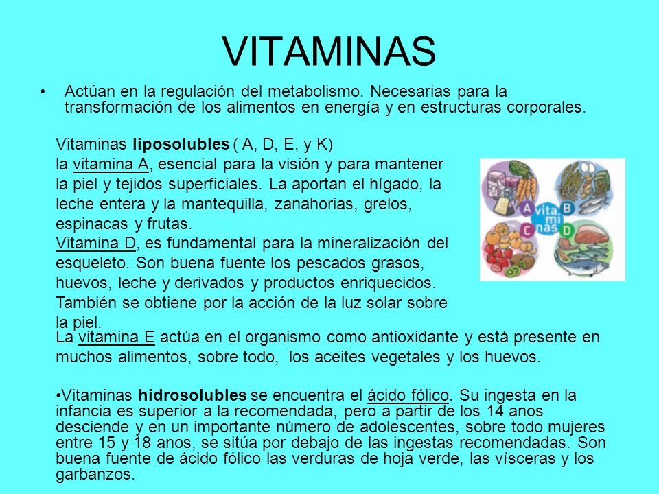 VITAMINAS Actúan en la regulación del metabolismo. Necesarias para la transformación de los alimentos en energía y en estructuras corporales. Vitamina