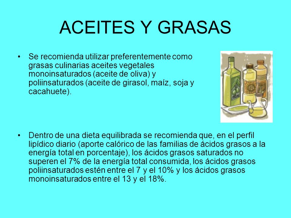 ACEITES Y GRASAS Se recomienda utilizar preferentemente como grasas culinarias aceites vegetales monoinsaturados (aceite de oliva) y poliinsaturados (aceite de girasol, maíz, soja y cacahuete).