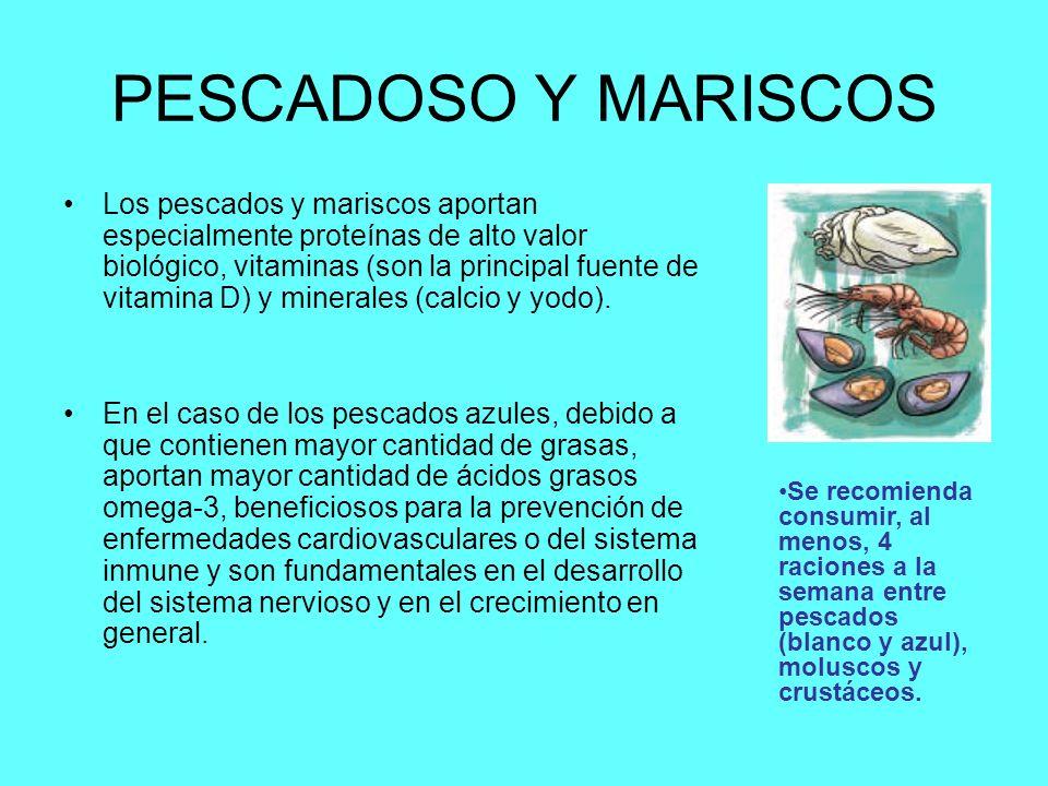 PESCADOSO Y MARISCOS Los pescados y mariscos aportan especialmente proteínas de alto valor biológico, vitaminas (son la principal fuente de vitamina D) y minerales (calcio y yodo).