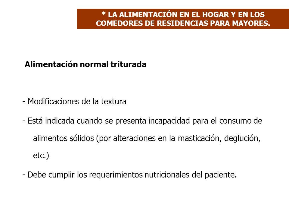 Alimentación normal triturada - Modificaciones de la textura - Está indicada cuando se presenta incapacidad para el consumo de alimentos sólidos (por alteraciones en la masticación, deglución, etc.) - Debe cumplir los requerimientos nutricionales del paciente.