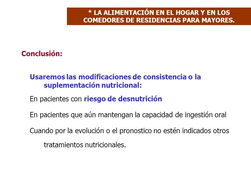 Conclusión: Usaremos las modificaciones de consistencia o la suplementación nutricional: En pacientes con riesgo de desnutrición En pacientes que aún mantengan la capacidad de ingestión oral Cuando por la evolución o el pronostico no estén indicados otros tratamientos nutricionales.