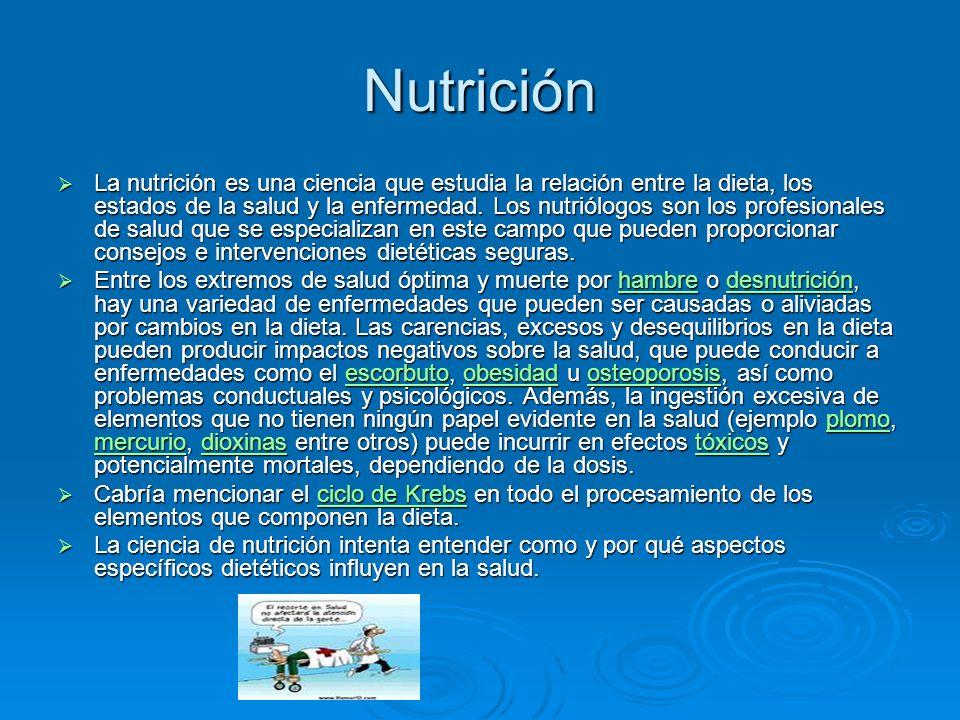 Nutrición La nutrición es una ciencia que estudia la relación entre la dieta, los estados de la salud y la enfermedad. Los nutriólogos son los profesi