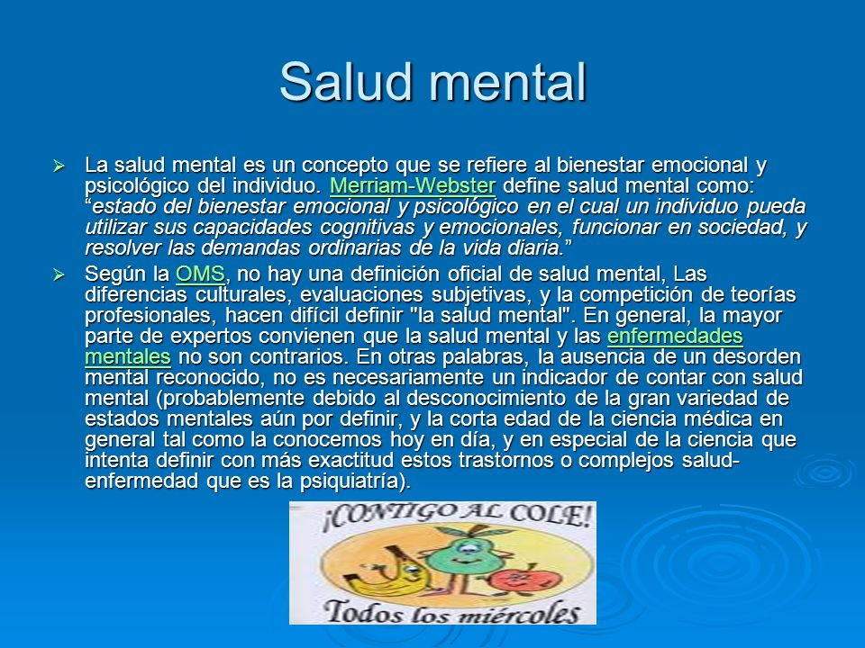 Salud mental La salud mental es un concepto que se refiere al bienestar emocional y psicológico del individuo. Merriam-Webster define salud mental com