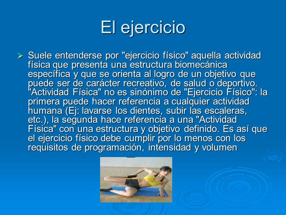 El ejercicio Suele entenderse por ejercicio físico aquella actividad física que presenta una estructura biomecánica específica y que se orienta al logro de un objetivo que puede ser de carácter recreativo, de salud o deportivo.