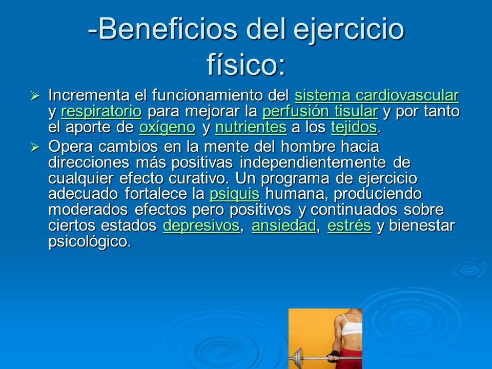 -Beneficios del ejercicio físico: Incrementa el funcionamiento del sistema cardiovascular y respiratorio para mejorar la perfusión tisular y por tanto el aporte de oxígeno y nutrientes a los tejidos.