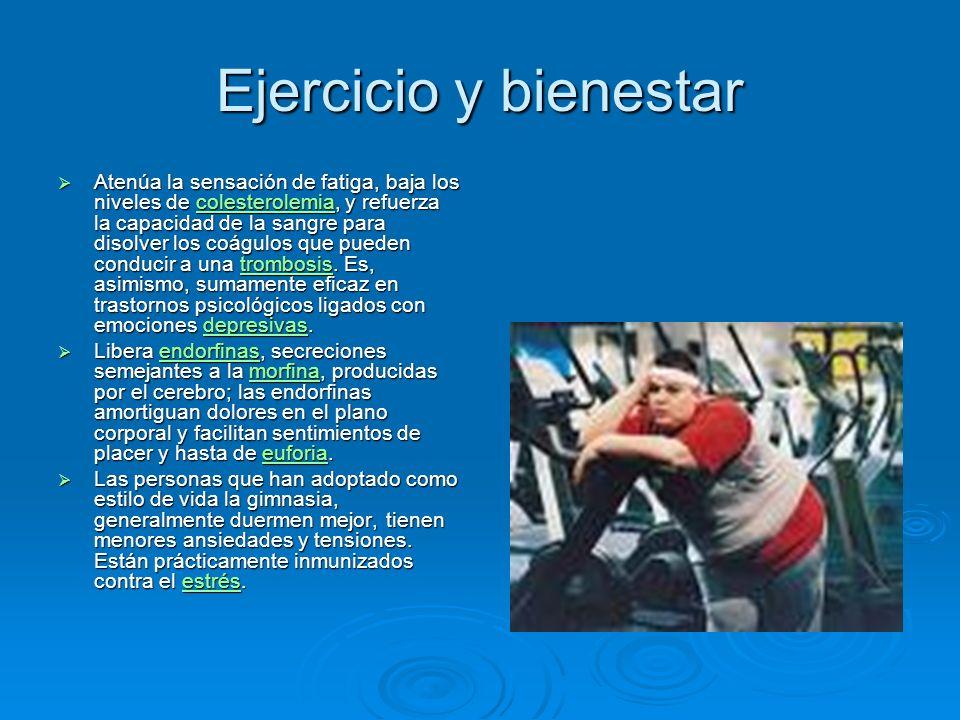 Ejercicio y bienestar Atenúa la sensación de fatiga, baja los niveles de colesterolemia, y refuerza la capacidad de la sangre para disolver los coágulos que pueden conducir a una trombosis.
