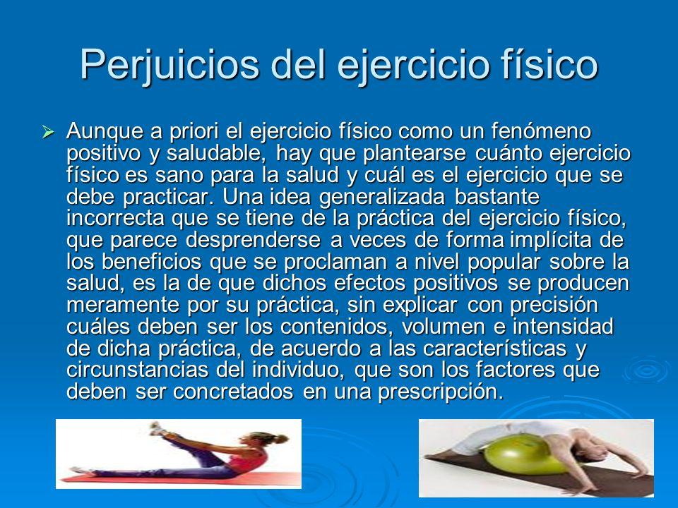 Perjuicios del ejercicio físico Aunque a priori el ejercicio físico como un fenómeno positivo y saludable, hay que plantearse cuánto ejercicio físico