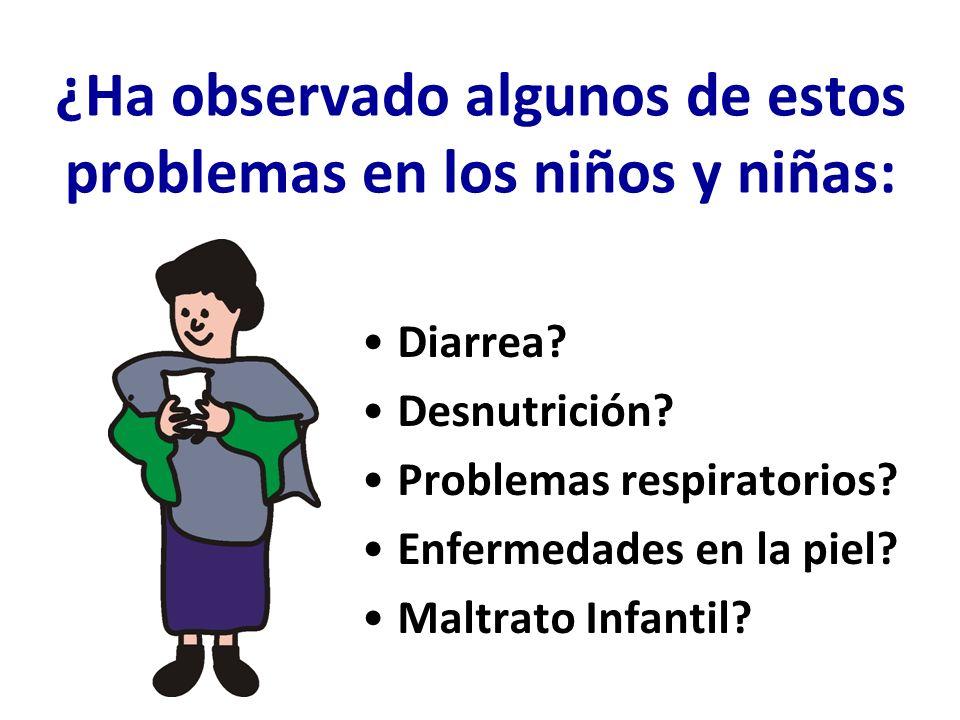 ¿Ha observado algunos de estos problemas en los niños y niñas: Diarrea? Desnutrición? Problemas respiratorios? Enfermedades en la piel? Maltrato Infan