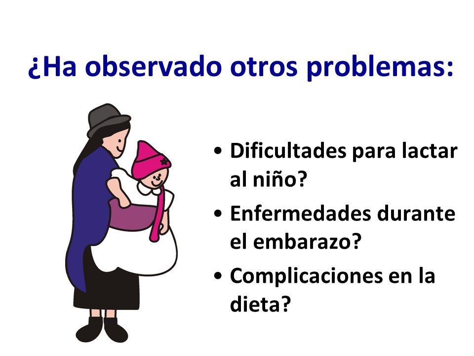 ¿Ha observado otros problemas: Dificultades para lactar al niño? Enfermedades durante el embarazo? Complicaciones en la dieta?