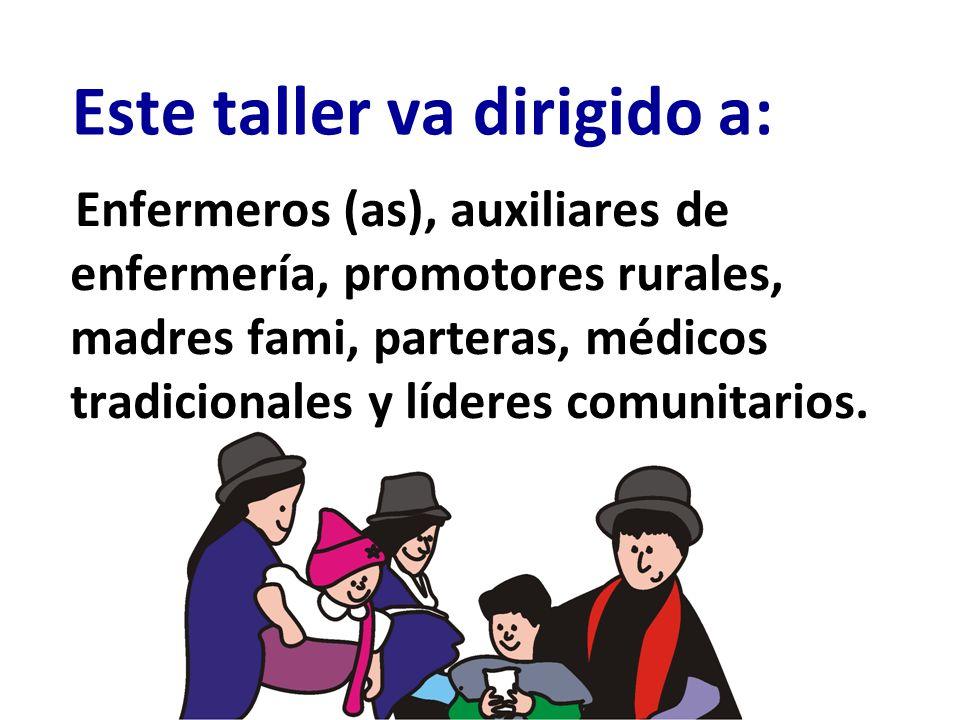 Enfermeros (as), auxiliares de enfermería, promotores rurales, madres fami, parteras, médicos tradicionales y líderes comunitarios. Este taller va dir