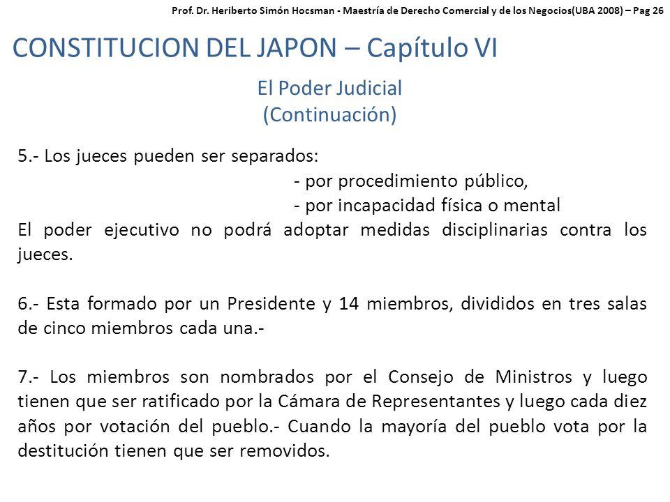 CONSTITUCION DEL JAPON – Capítulo VI El Poder Judicial (Continuación) 5.- Los jueces pueden ser separados: - por procedimiento público, - por incapacidad física o mental El poder ejecutivo no podrá adoptar medidas disciplinarias contra los jueces.