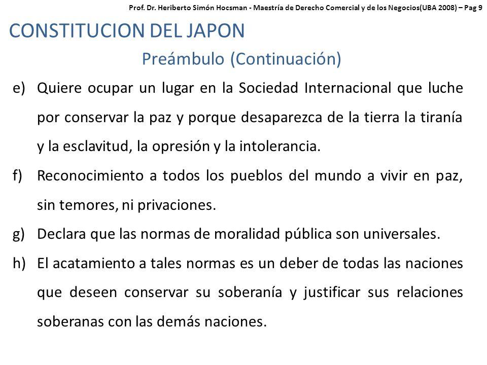 CONSTITUCION DEL JAPON Preámbulo (Continuación) e)Quiere ocupar un lugar en la Sociedad Internacional que luche por conservar la paz y porque desaparezca de la tierra la tiranía y la esclavitud, la opresión y la intolerancia.