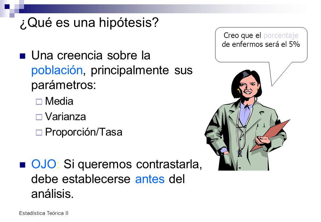 Estadística Teórica II ¿Qué es una hipótesis? Una creencia sobre la población, principalmente sus parámetros: Media Varianza Proporción/Tasa OJO: Si q