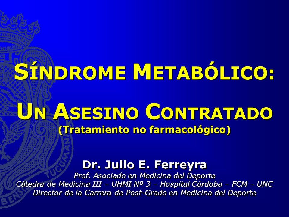 S ÍNDROME M ETABÓLICO: U N A SESINO C ONTRATADO (Tratamiento no farmacológico) Dr. Julio E. Ferreyra Prof. Asociado en Medicina del Deporte Cátedra de