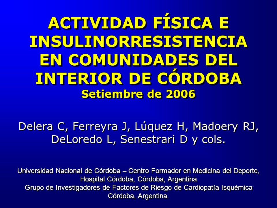 ACTIVIDAD FÍSICA E INSULINORRESISTENCIA EN COMUNIDADES DEL INTERIOR DE CÓRDOBA Setiembre de 2006 Delera C, Ferreyra J, Lúquez H, Madoery RJ, DeLoredo