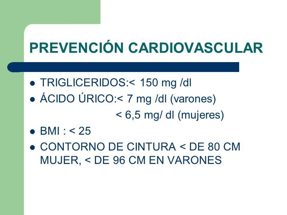 PREVENCIÓN CARDIOVASCULAR TRIGLICERIDOS:< 150 mg /dl ÁCIDO ÚRICO:< 7 mg /dl (varones) < 6,5 mg/ dl (mujeres) BMI : < 25 CONTORNO DE CINTURA < DE 80 CM MUJER, < DE 96 CM EN VARONES