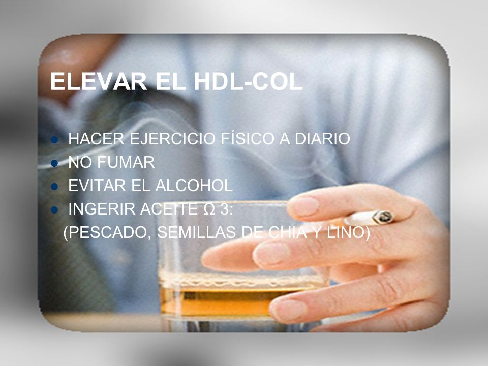 ELEVAR EL HDL-COL HACER EJERCICIO FÍSICO A DIARIO NO FUMAR EVITAR EL ALCOHOL INGERIR ACEITE Ω 3: (PESCADO, SEMILLAS DE CHIA Y LINO)