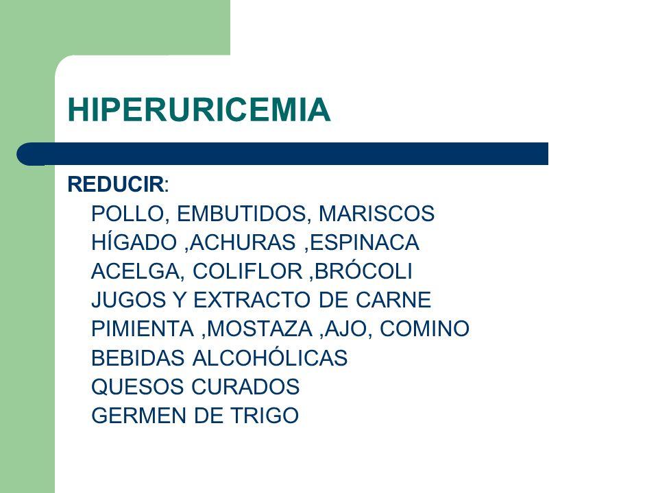 HIPERURICEMIA REDUCIR: POLLO, EMBUTIDOS, MARISCOS HÍGADO,ACHURAS,ESPINACA ACELGA, COLIFLOR,BRÓCOLI JUGOS Y EXTRACTO DE CARNE PIMIENTA,MOSTAZA,AJO, COMINO BEBIDAS ALCOHÓLICAS QUESOS CURADOS GERMEN DE TRIGO