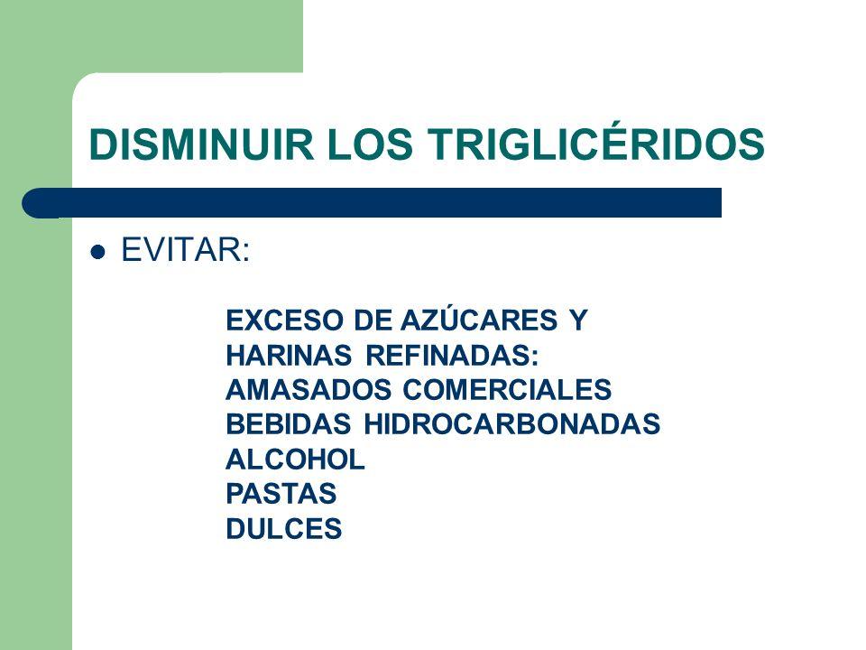 DISMINUIR LOS TRIGLICÉRIDOS EVITAR: EXCESO DE AZÚCARES Y HARINAS REFINADAS: AMASADOS COMERCIALES BEBIDAS HIDROCARBONADAS ALCOHOL PASTAS DULCES