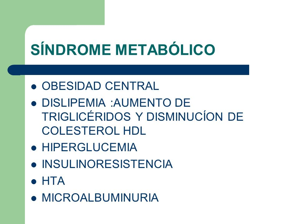 SÍNDROME METABÓLICO OBESIDAD CENTRAL DISLIPEMIA :AUMENTO DE TRIGLICÉRIDOS Y DISMINUCÍON DE COLESTEROL HDL HIPERGLUCEMIA INSULINORESISTENCIA HTA MICROA
