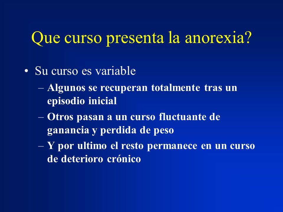 Que curso presenta la anorexia? Su curso es variable –Algunos se recuperan totalmente tras un episodio inicial –Otros pasan a un curso fluctuante de g