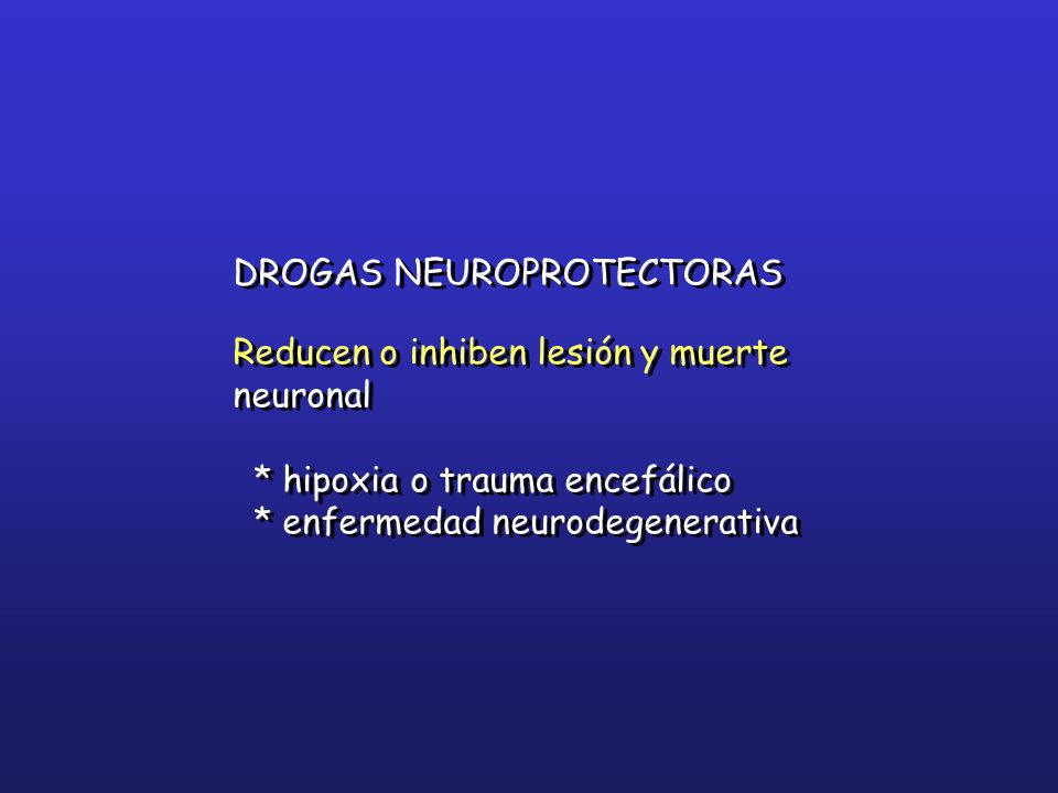 DROGAS NEUROPROTECTORAS Reducen o inhiben lesión y muerte neuronal * hipoxia o trauma encefálico * enfermedad neurodegenerativa DROGAS NEUROPROTECTORA