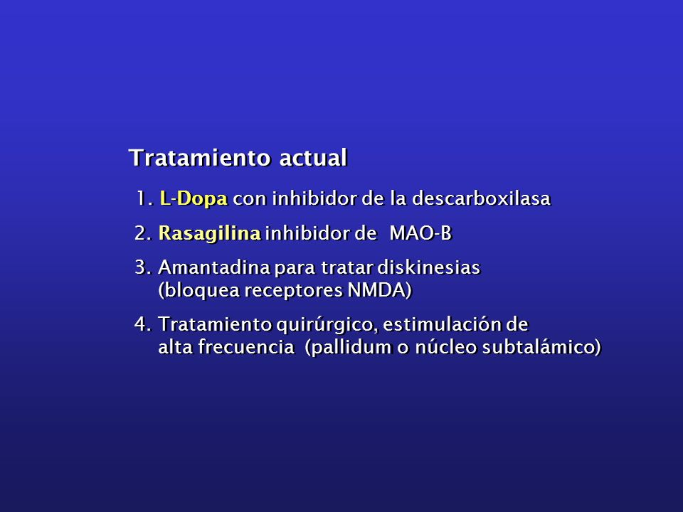 Tratamiento actual 1. L-Dopa con inhibidor de la descarboxilasa 2. Rasagilina inhibidor de MAO-B 3. Amantadina para tratar diskinesias (bloquea recept