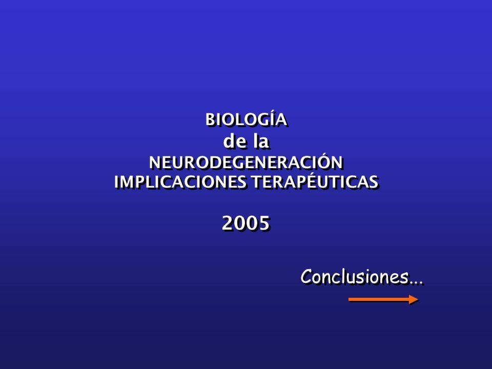 Conclusiones... BIOLOGÍA de la NEURODEGENERACIÓN IMPLICACIONES TERAPÉUTICAS 2005 BIOLOGÍA de la NEURODEGENERACIÓN IMPLICACIONES TERAPÉUTICAS 2005