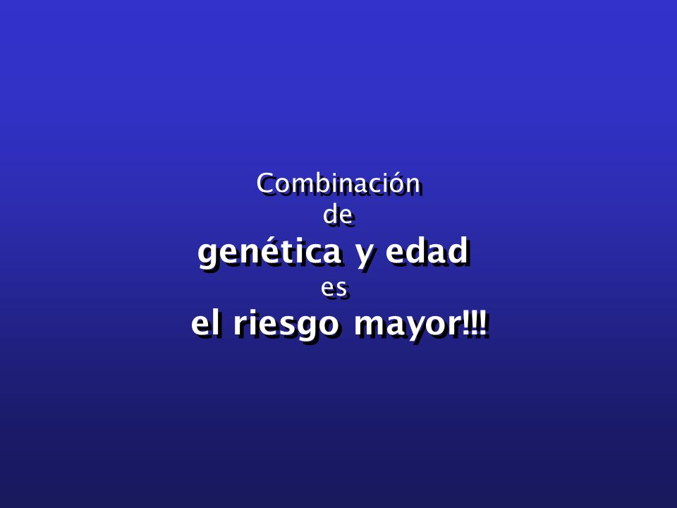 Combinación de genética y edad es el riesgo mayor!!! Combinación de genética y edad es el riesgo mayor!!!