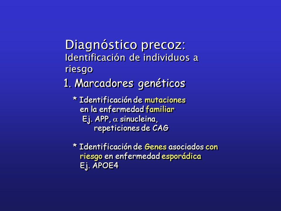 1. Marcadores genéticos * Identificación de mutaciones en la enfermedad familiar Ej. APP, sinucleina, repeticiones de CAG * Identificación de Genes as