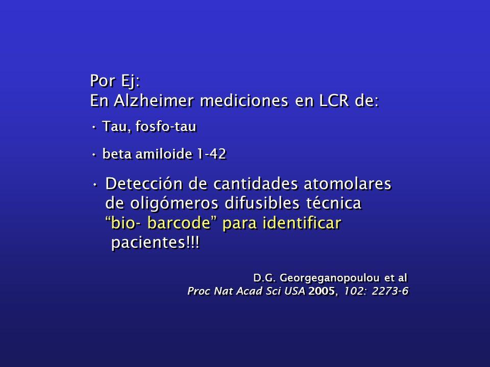 Por Ej: En Alzheimer mediciones en LCR de: Tau, fosfo-tau beta amiloide 1-42 Detección de cantidades atomolares de oligómeros difusibles técnica bio-