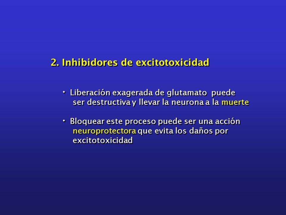 2. Inhibidores de excitotoxicidad Liberación exagerada de glutamato puede ser destructiva y llevar la neurona a la muerte Bloquear este proceso puede