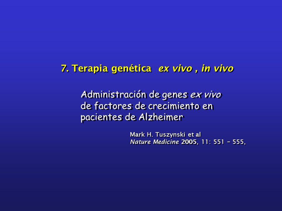 7. Terapia genética ex vivo, in vivo Administración de genes ex vivo de factores de crecimiento en pacientes de Alzheimer Mark H. Tuszynski et al Natu