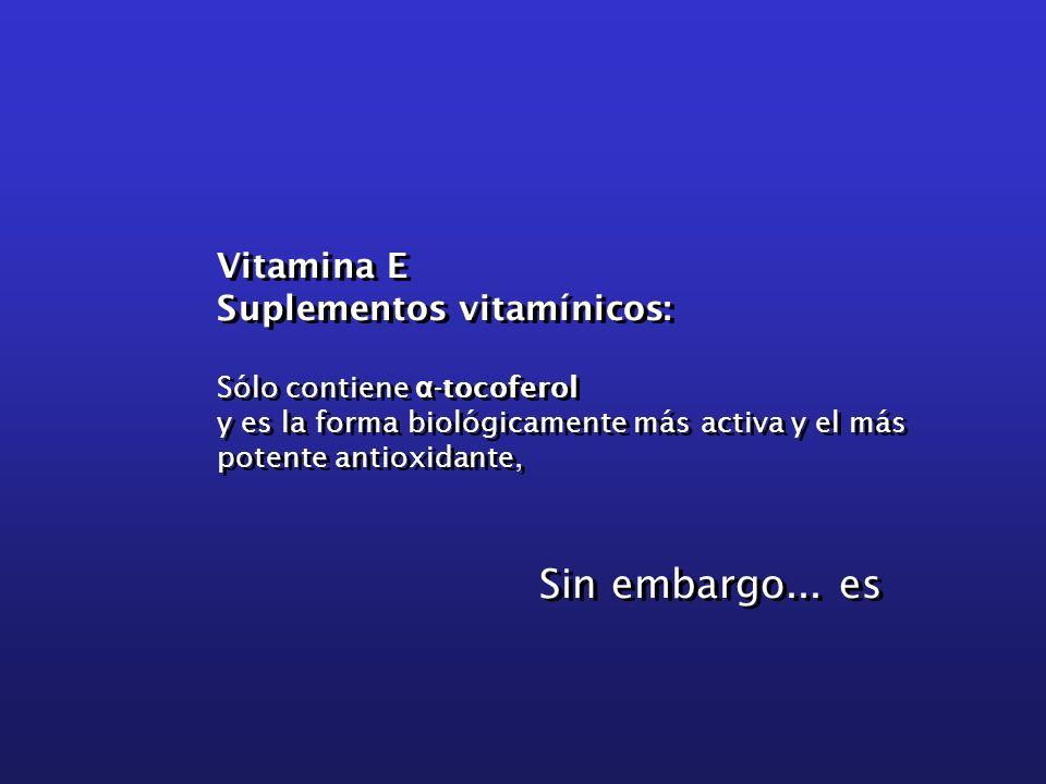 Vitamina E Suplementos vitamínicos: Sólo contiene α -tocoferol y es la forma biológicamente más activa y el más potente antioxidante, Sin embargo... e