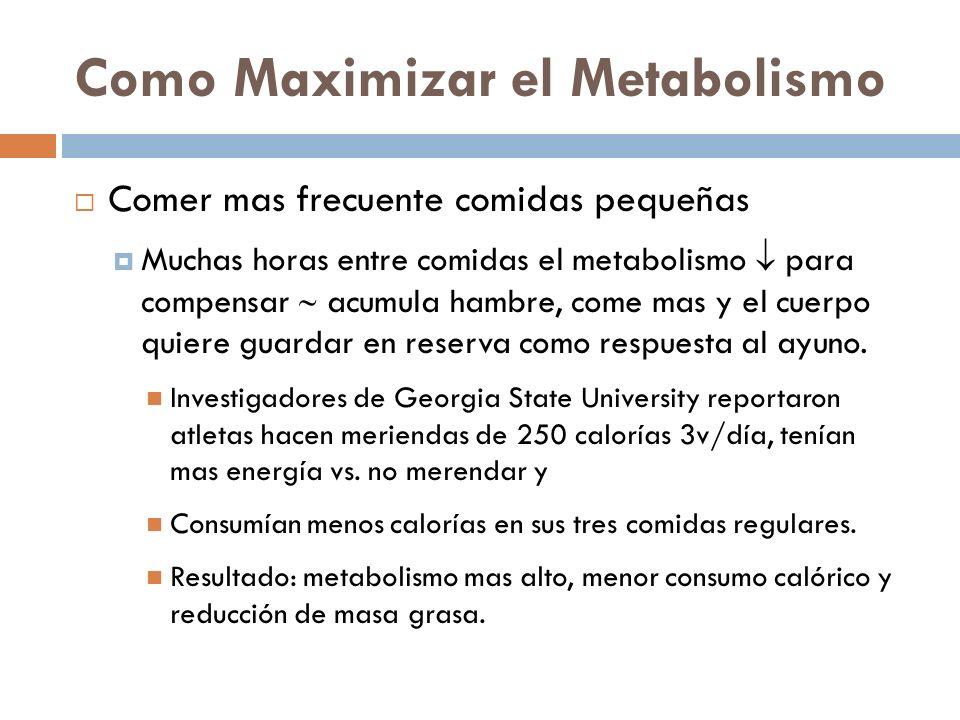 Como Maximizar el Metabolismo Comer mas frecuente comidas pequeñas Muchas horas entre comidas el metabolismo para compensar acumula hambre, come mas y el cuerpo quiere guardar en reserva como respuesta al ayuno.